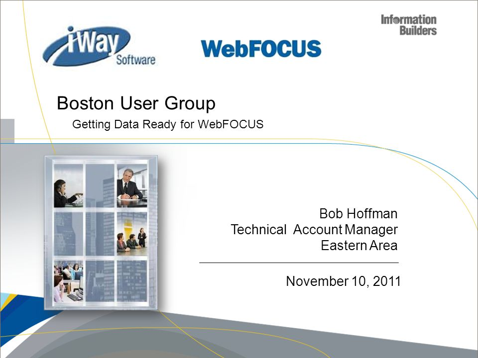 Bob Hoffman Technical Account Manager Eastern Area Boston User Group Getting Data Ready for WebFOCUS November 10, 2011