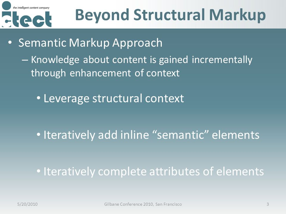 Beyond Structural Markup Semantic Markup Approach – Knowledge about content is gained incrementally through enhancement of context Leverage structural context Iteratively add inline semantic elements Iteratively complete attributes of elements 5/20/20103Gilbane Conference 2010, San Francisco