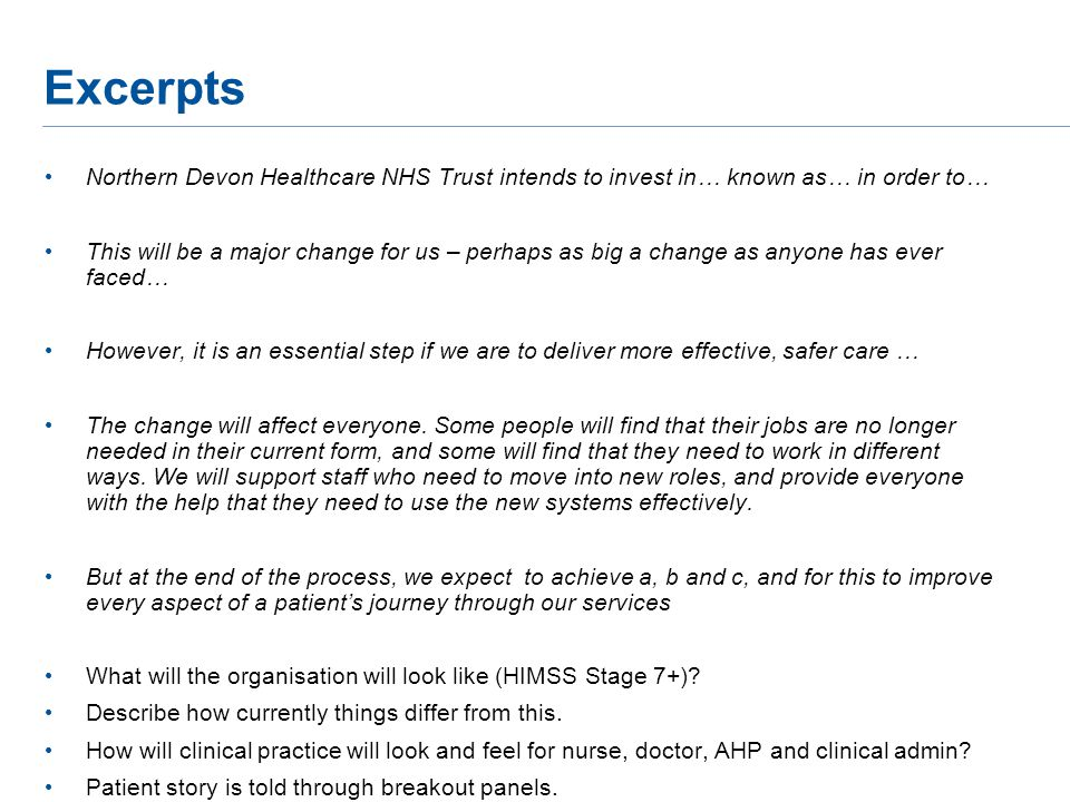 Excerpts Northern Devon Healthcare NHS Trust intends to invest in… known as… in order to… This will be a major change for us – perhaps as big a change as anyone has ever faced… However, it is an essential step if we are to deliver more effective, safer care … The change will affect everyone.