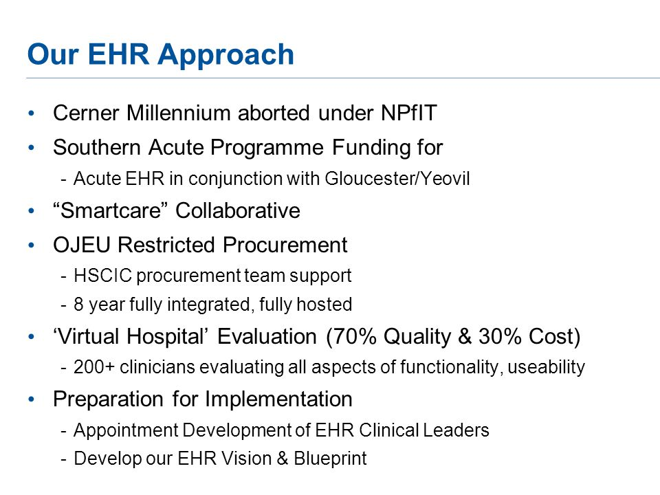 Our EHR Approach Cerner Millennium aborted under NPfIT Southern Acute Programme Funding for -Acute EHR in conjunction with Gloucester/Yeovil Smartcare Collaborative OJEU Restricted Procurement -HSCIC procurement team support -8 year fully integrated, fully hosted 'Virtual Hospital' Evaluation (70% Quality & 30% Cost) -200+ clinicians evaluating all aspects of functionality, useability Preparation for Implementation -Appointment Development of EHR Clinical Leaders -Develop our EHR Vision & Blueprint