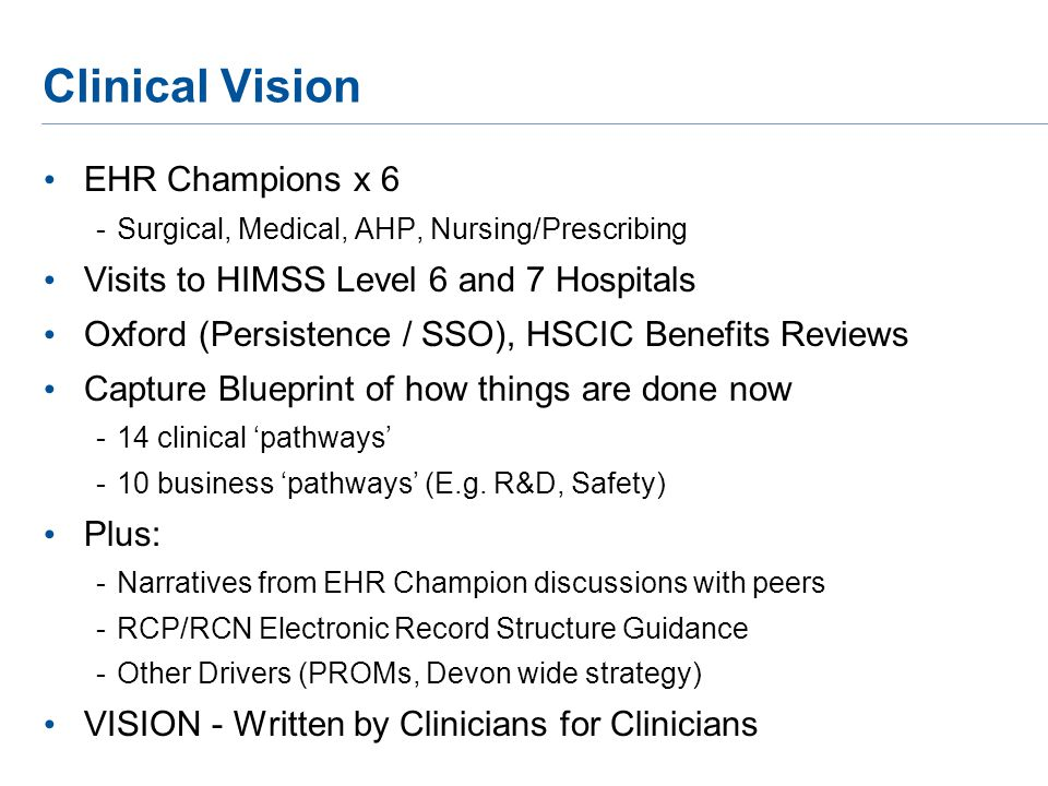 Clinical Vision EHR Champions x 6 -Surgical, Medical, AHP, Nursing/Prescribing Visits to HIMSS Level 6 and 7 Hospitals Oxford (Persistence / SSO), HSCIC Benefits Reviews Capture Blueprint of how things are done now -14 clinical 'pathways' -10 business 'pathways' (E.g.