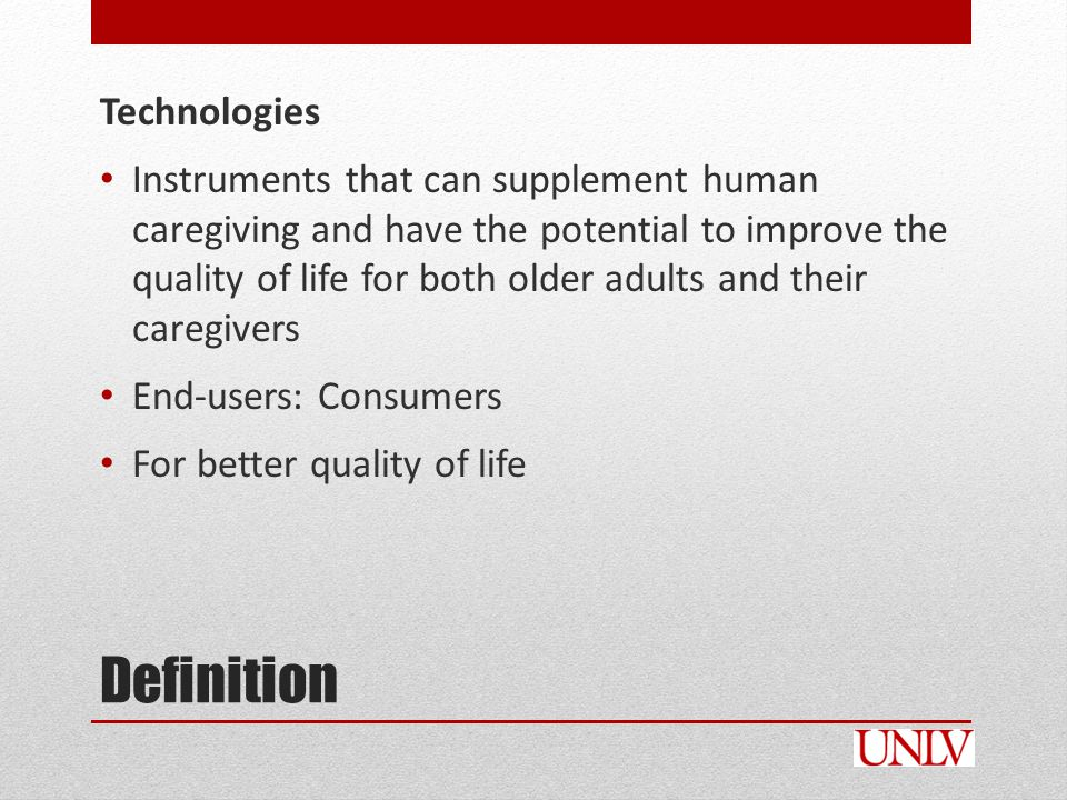Technologies Instruments that can supplement human caregiving and have the potential to improve the quality of life for both older adults and their caregivers End-users: Consumers For better quality of life Definition