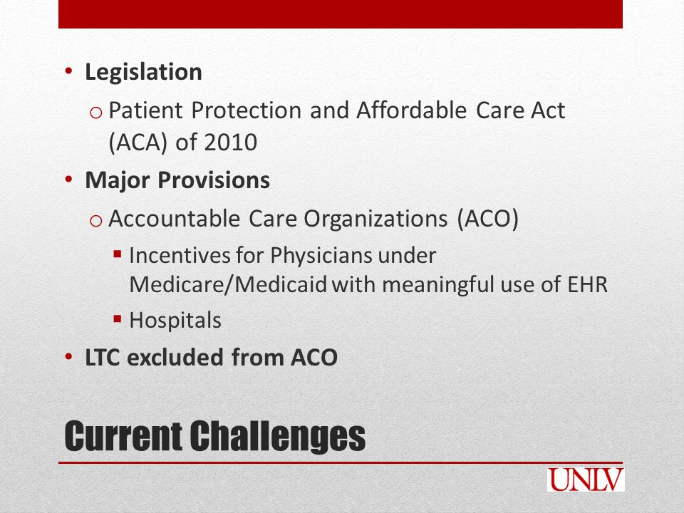 Current Challenges Legislation o Patient Protection and Affordable Care Act (ACA) of 2010 Major Provisions o Accountable Care Organizations (ACO)  Incentives for Physicians under Medicare/Medicaid with meaningful use of EHR  Hospitals LTC excluded from ACO