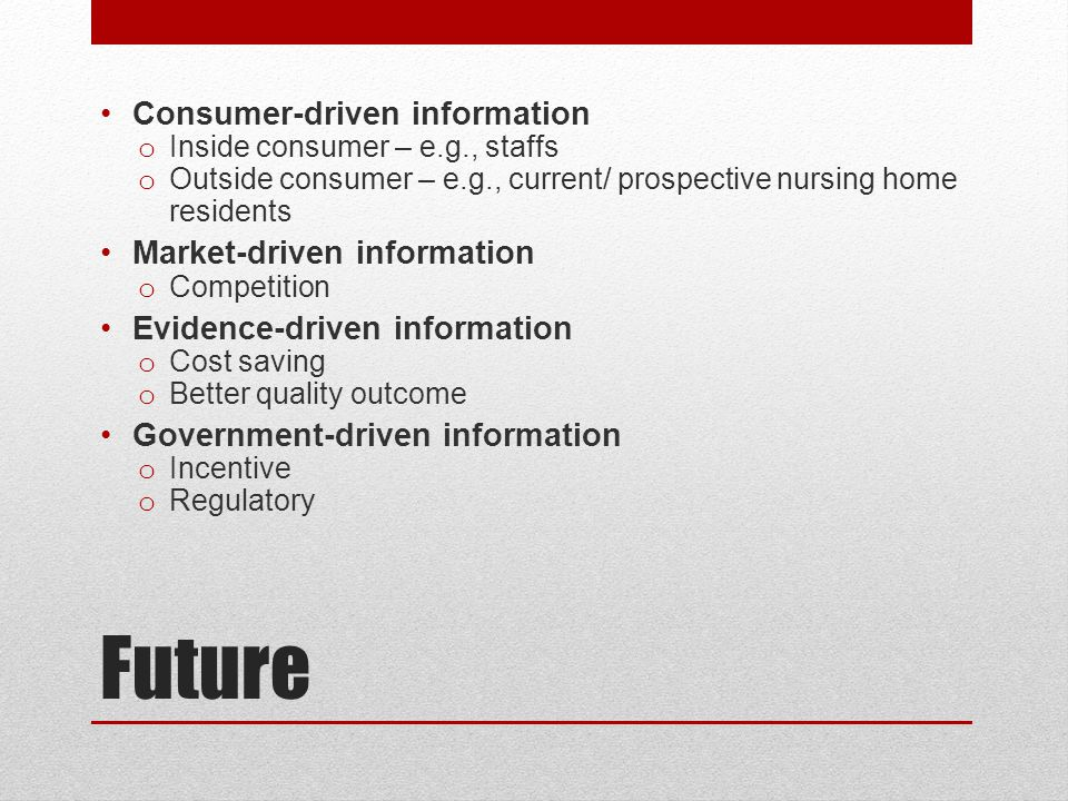 Future Consumer-driven information o Inside consumer – e.g., staffs o Outside consumer – e.g., current/ prospective nursing home residents Market-driven information o Competition Evidence-driven information o Cost saving o Better quality outcome Government-driven information o Incentive o Regulatory