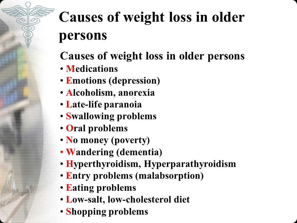 Causes of weight loss in older persons Medications Emotions (depression) Alcoholism, anorexia Late-life paranoia Swallowing problems Oral problems No