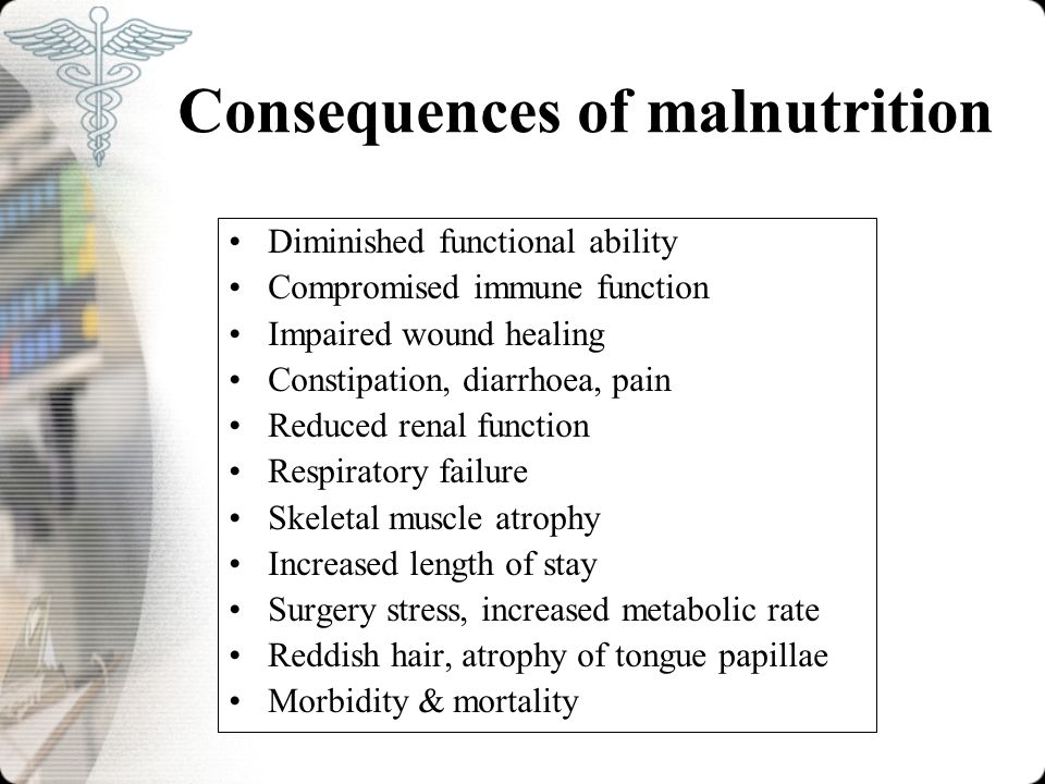 Consequences of malnutrition Diminished functional ability Compromised immune function Impaired wound healing Constipation, diarrhoea, pain Reduced renal function Respiratory failure Skeletal muscle atrophy Increased length of stay Surgery stress, increased metabolic rate Reddish hair, atrophy of tongue papillae Morbidity & mortality