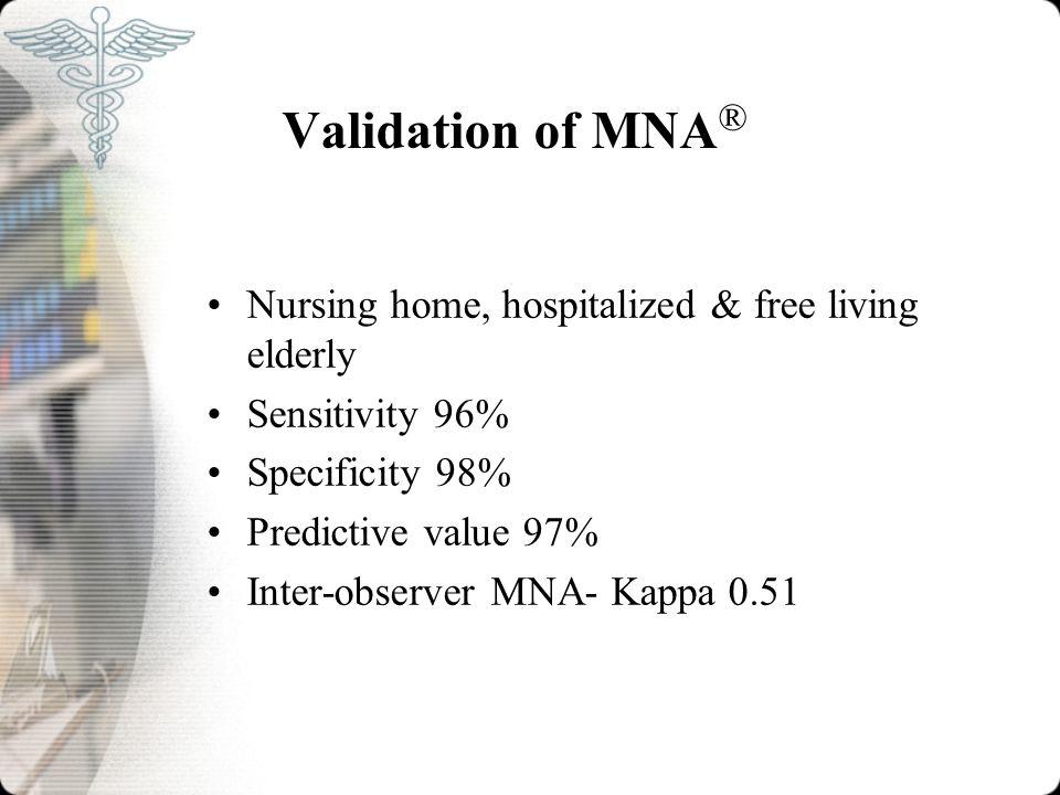 Validation of MNA ® Nursing home, hospitalized & free living elderly Sensitivity 96% Specificity 98% Predictive value 97% Inter-observer MNA- Kappa 0.51