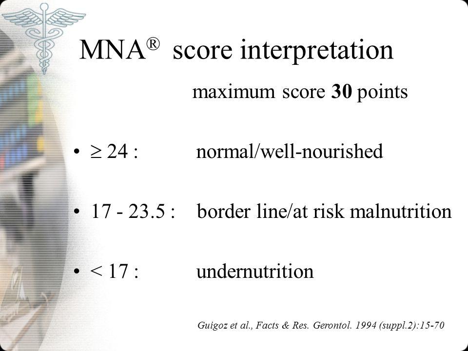 MNA ® score interpretation Guigoz et al., Facts & Res. Gerontol. 1994 (suppl.2):15-70 maximum score 30 points  24 : normal/well-nourished 17 - 23.5 :