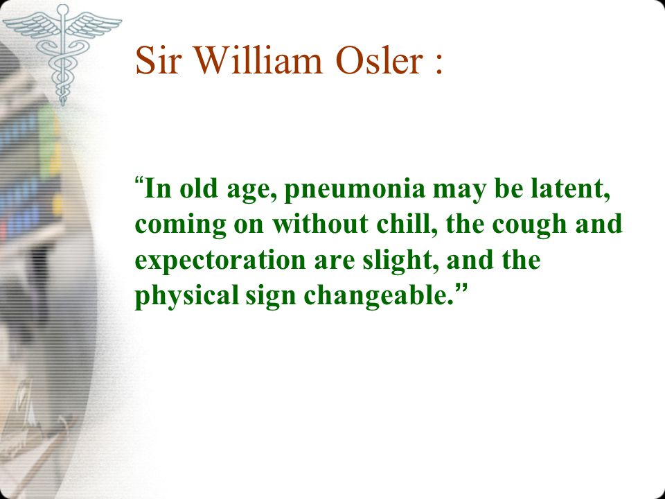 """Sir William Osler : """"In old age, pneumonia may be latent, coming on without chill, the cough and expectoration are slight, and the physical sign chang"""