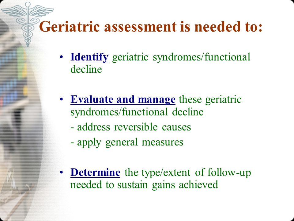 Geriatric assessment is needed to: Identify geriatric syndromes/functional decline Evaluate and manage these geriatric syndromes/functional decline - address reversible causes - apply general measures Determine the type/extent of follow-up needed to sustain gains achieved