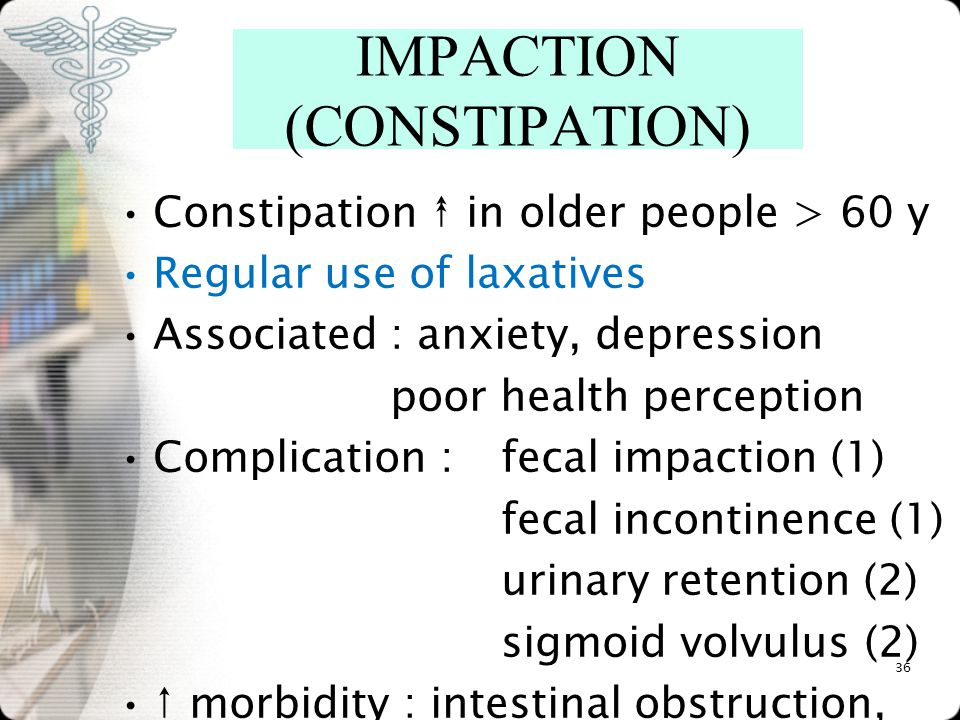 Constipation ↟ in older people > 60 y Regular use of laxatives Associated : anxiety, depression poor health perception Complication : fecal impaction