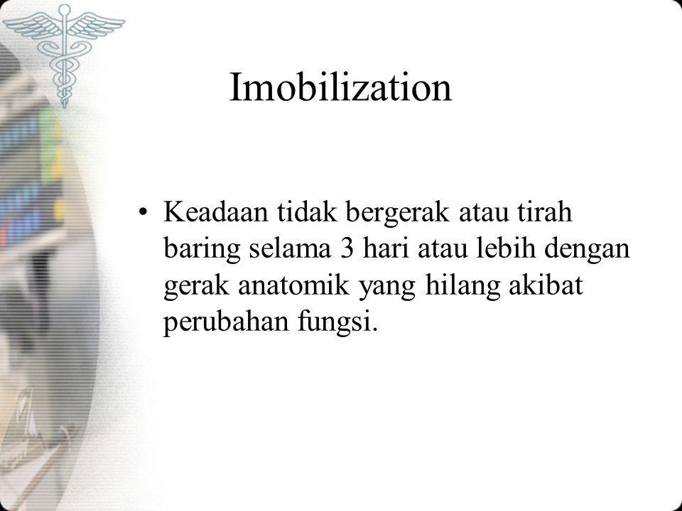 Imobilization Keadaan tidak bergerak atau tirah baring selama 3 hari atau lebih dengan gerak anatomik yang hilang akibat perubahan fungsi.