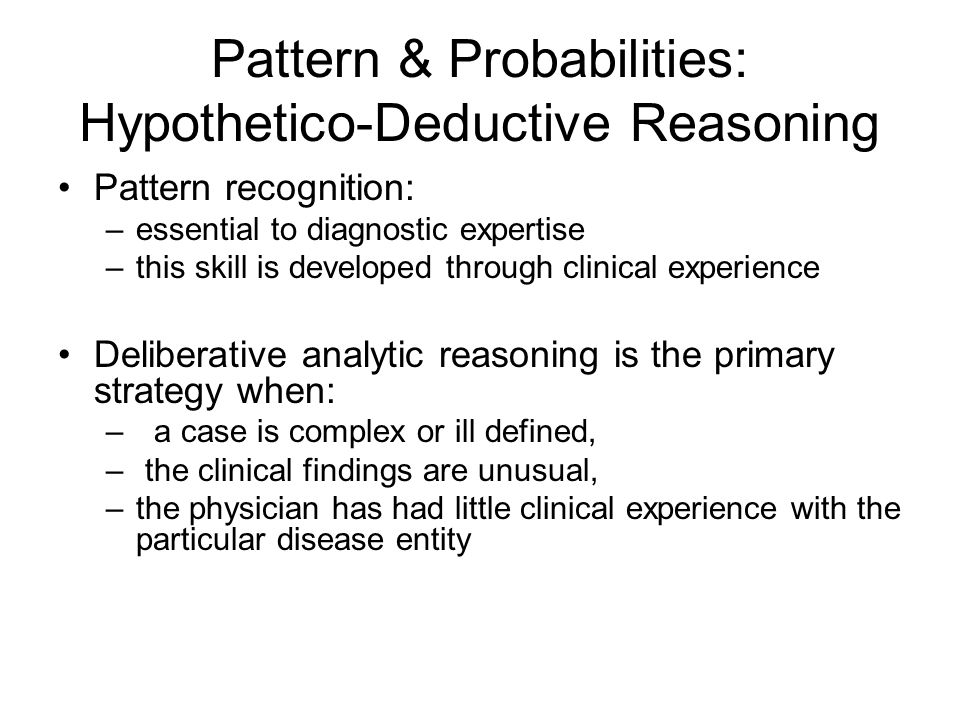 Pattern & Probabilities: Hypothetico-Deductive Reasoning Pattern recognition: –essential to diagnostic expertise –this skill is developed through clinical experience Deliberative analytic reasoning is the primary strategy when: –a case is complex or ill defined, – the clinical findings are unusual, –the physician has had little clinical experience with the particular disease entity