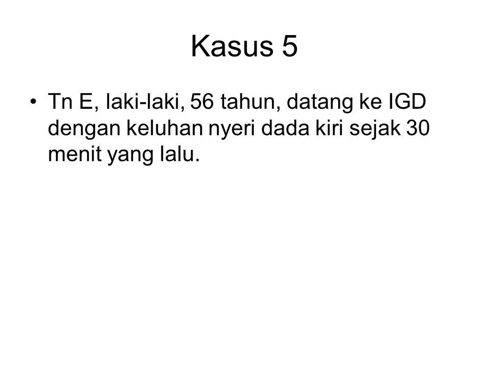 Kasus 5 Tn E, laki-laki, 56 tahun, datang ke IGD dengan keluhan nyeri dada kiri sejak 30 menit yang lalu.