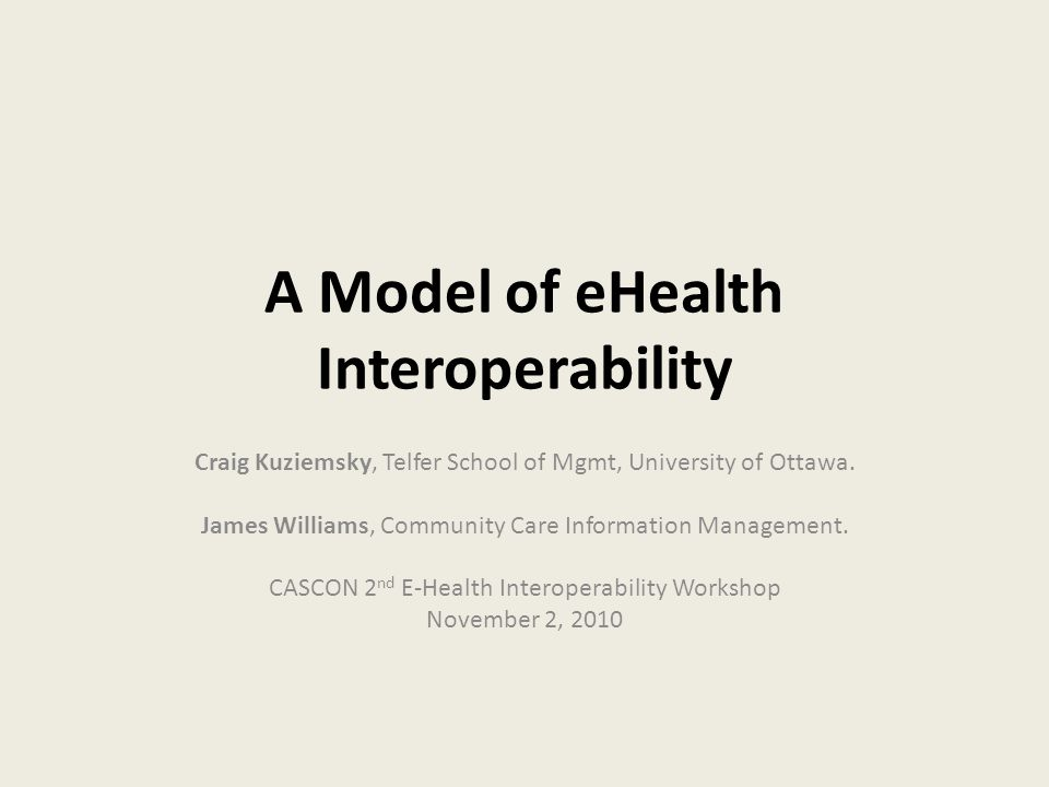 A Model of eHealth Interoperability Craig Kuziemsky, Telfer School of Mgmt, University of Ottawa.