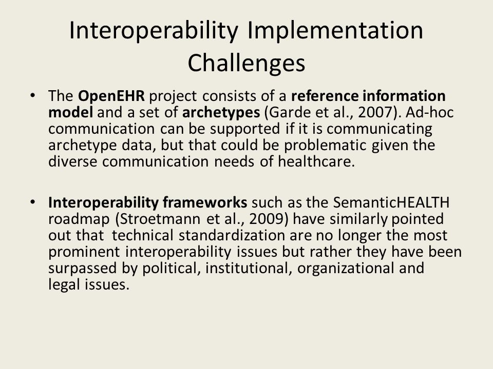 Interoperability Implementation Challenges The OpenEHR project consists of a reference information model and a set of archetypes (Garde et al., 2007).