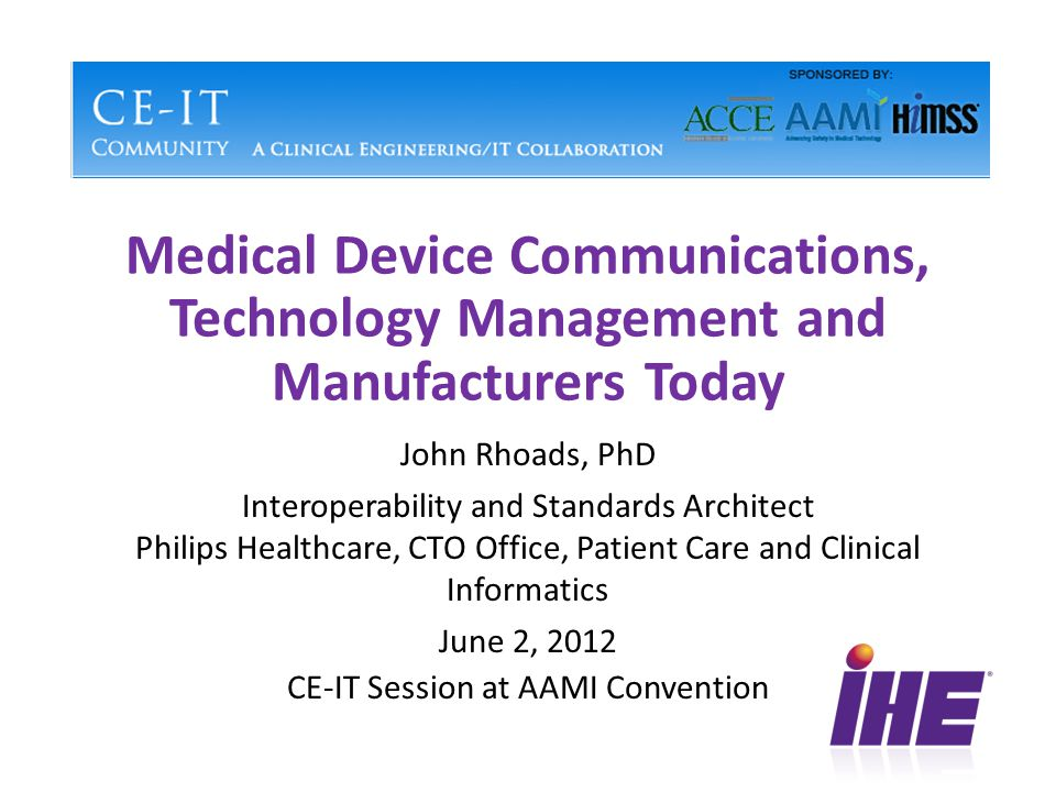 Medical Device Communications, Technology Management and Manufacturers Today John Rhoads, PhD Interoperability and Standards Architect Philips Healthcare, CTO Office, Patient Care and Clinical Informatics June 2, 2012 CE-IT Session at AAMI Convention