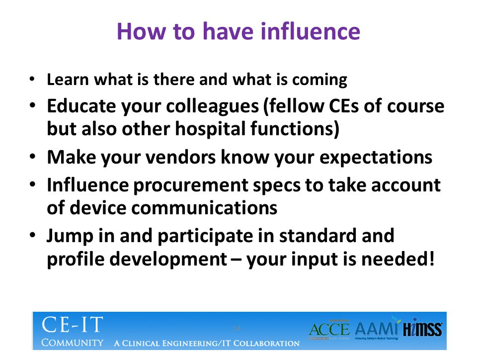 How to have influence Learn what is there and what is coming Educate your colleagues (fellow CEs of course but also other hospital functions) Make your vendors know your expectations Influence procurement specs to take account of device communications Jump in and participate in standard and profile development – your input is needed.