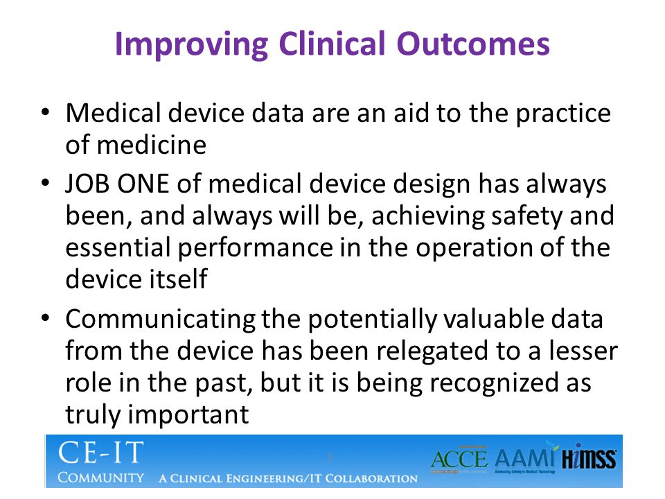 Improving Clinical Outcomes Medical device data are an aid to the practice of medicine JOB ONE of medical device design has always been, and always wi