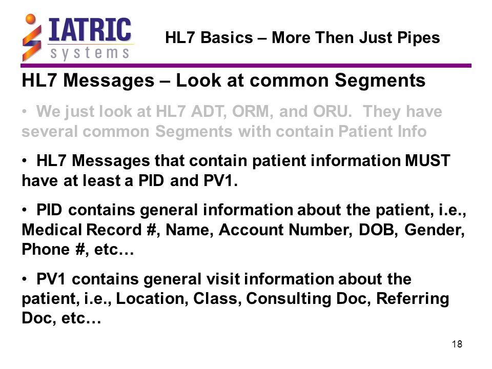 18 HL7 Basics – More Then Just Pipes HL7 Messages – Look at common Segments We just look at HL7 ADT, ORM, and ORU.
