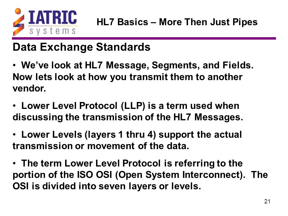 21 HL7 Basics – More Then Just Pipes Data Exchange Standards We've look at HL7 Message, Segments, and Fields.