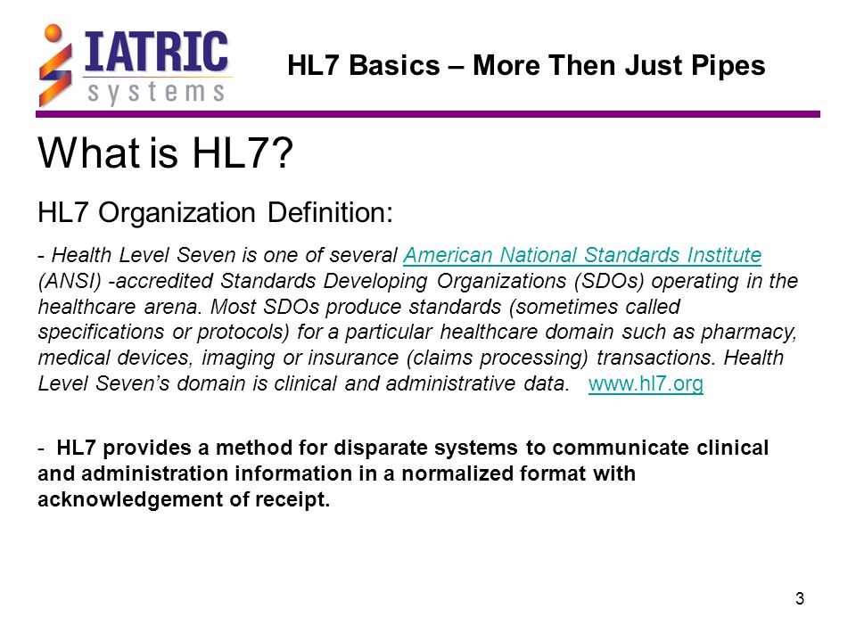 24 HL7 Basics – More Then Just Pipes Data Exchange Standards Once the TCP/IP Connection is established the sending system can deliver an HL7: Client Server MSH|^~\&||SEM|||200605221309||ADT^A04|ADT1.1.9198|P|2.1 EVN|A04|200605221309 PID|1||M000001327||TEST^RECURRING^^^^||19680215|F|^^^^^||^^^^|||||||L000029512|74 DG1|1|TX||PROTIMES PV1|1|O|RCA^^||||HARR^HARNER^ROBERT|HARR^HARNER^ROBERT||||||||||RCR||U|||| The receiving system will acknowledge the message using an ACK Message: MSH|^~\&||||SWA|200605221309||ACK|ADT1.1.9200|P|2.1|||| MSA|AA|ADT1.1.9198