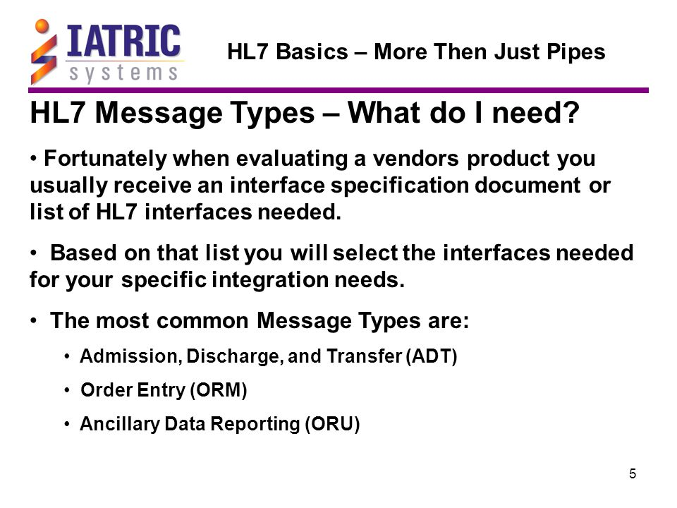 16 HL7 Basics – More Then Just Pipes HL7 Message Types – closer look Order Entry (ORU)  ORU are used to send:  Radiology Reports  Department Reports  Nursing Results  Laboratory Results (MIC/BBK/PTH/LAB)  ORU Events are triggered by NEW, CANCEL, or UPDATE.