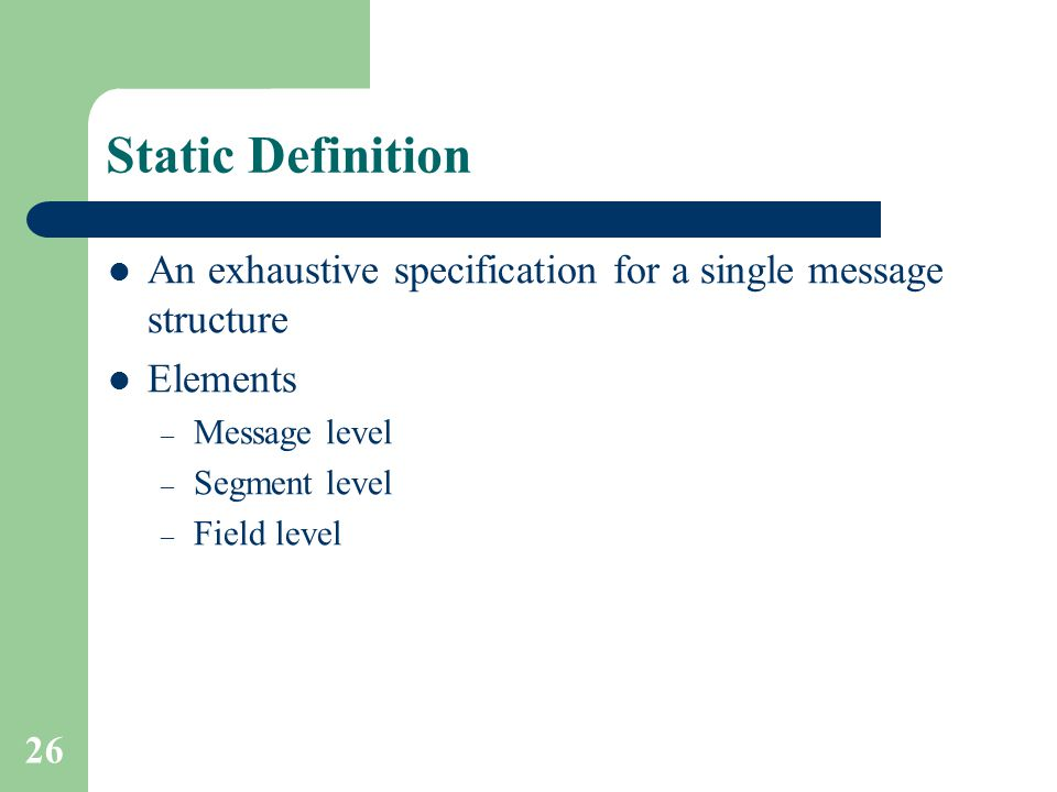 26 Static Definition An exhaustive specification for a single message structure Elements – Message level – Segment level – Field level