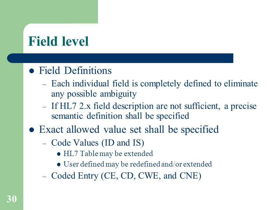 30 Field level Field Definitions – Each individual field is completely defined to eliminate any possible ambiguity – If HL7 2.x field description are