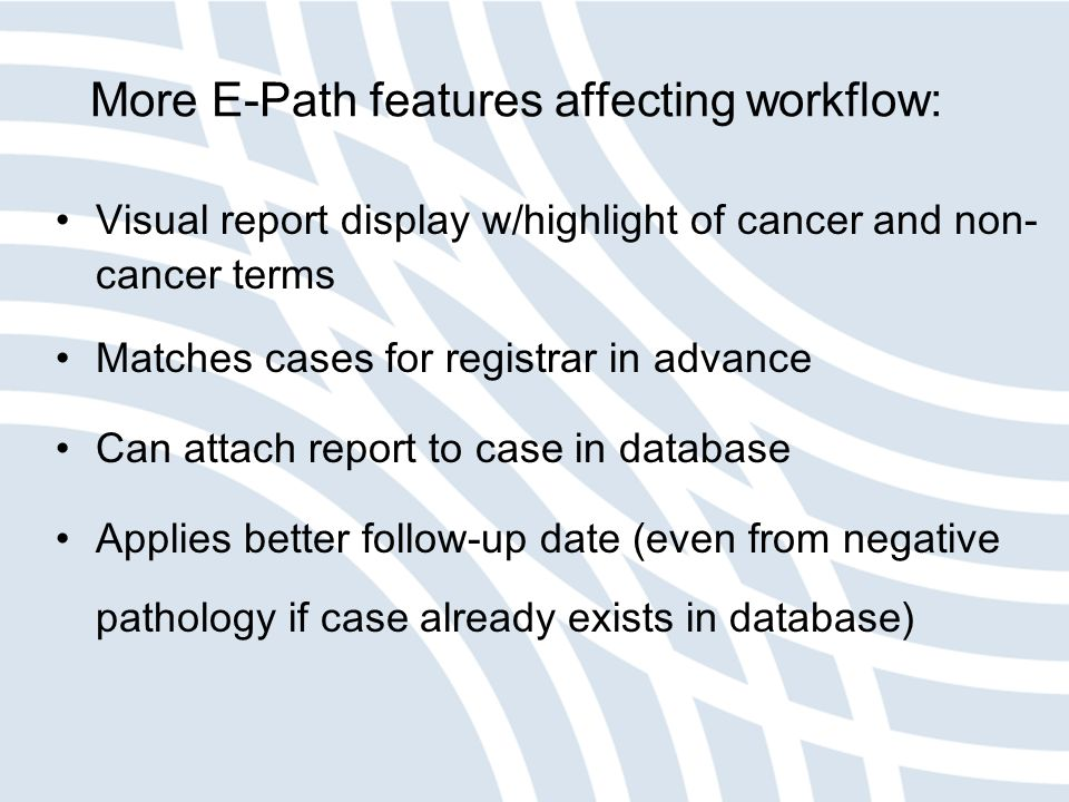 More E-Path features affecting workflow: Visual report display w/highlight of cancer and non- cancer terms Matches cases for registrar in advance Can attach report to case in database Applies better follow-up date (even from negative pathology if case already exists in database)