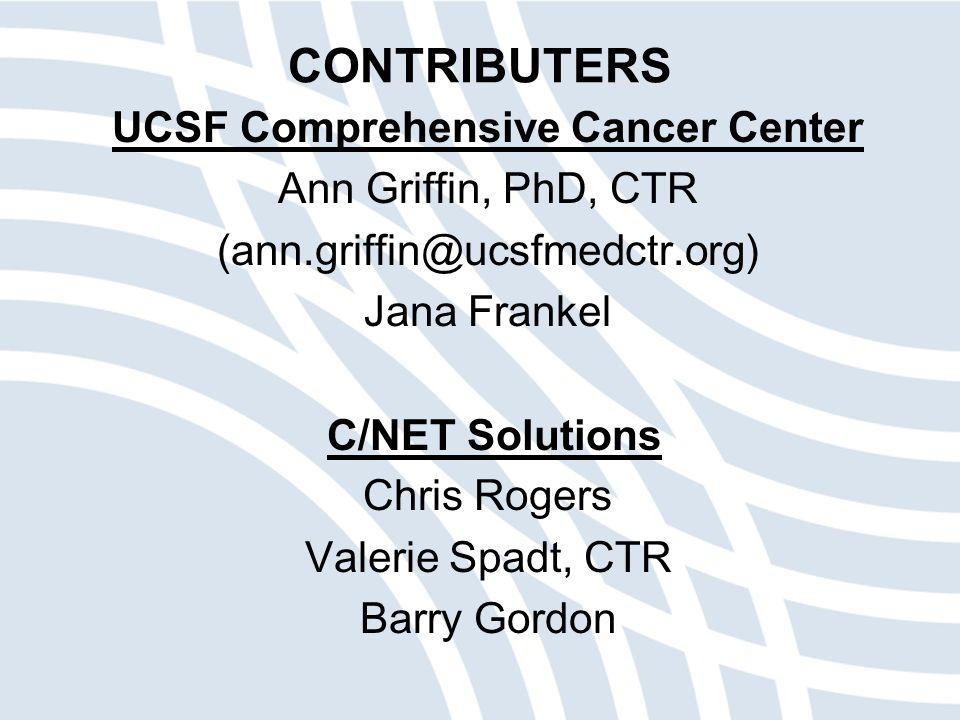 CONTRIBUTERS UCSF Comprehensive Cancer Center Ann Griffin, PhD, CTR (ann.griffin@ucsfmedctr.org) Jana Frankel C/NET Solutions Chris Rogers Valerie Spadt, CTR Barry Gordon
