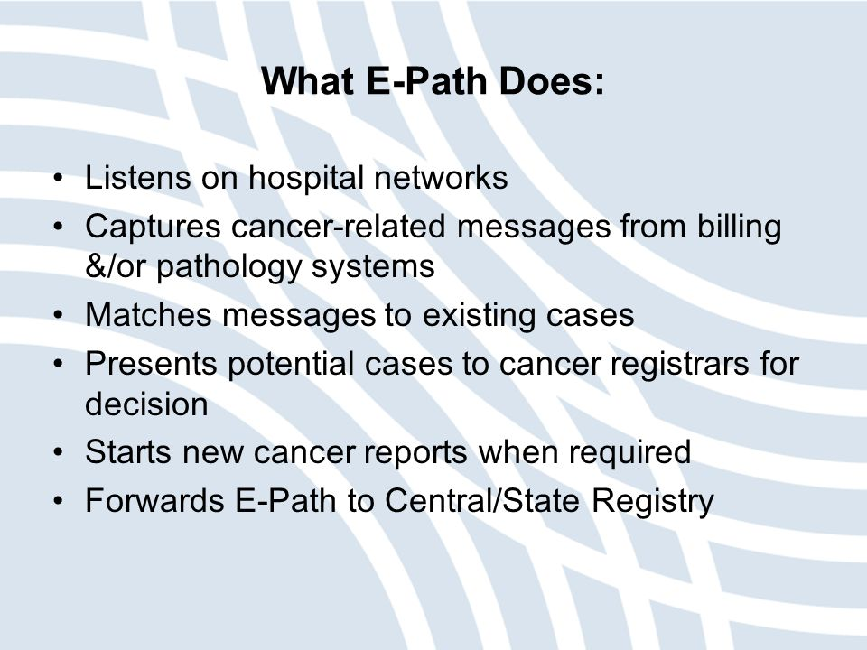 What E-Path Does: Listens on hospital networks Captures cancer-related messages from billing &/or pathology systems Matches messages to existing cases Presents potential cases to cancer registrars for decision Starts new cancer reports when required Forwards E-Path to Central/State Registry