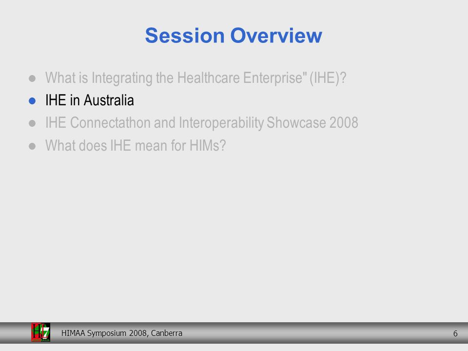 HIMAA Symposium 2008, Canberra 27 Session Overview What is Integrating the Healthcare Enterprise (IHE).