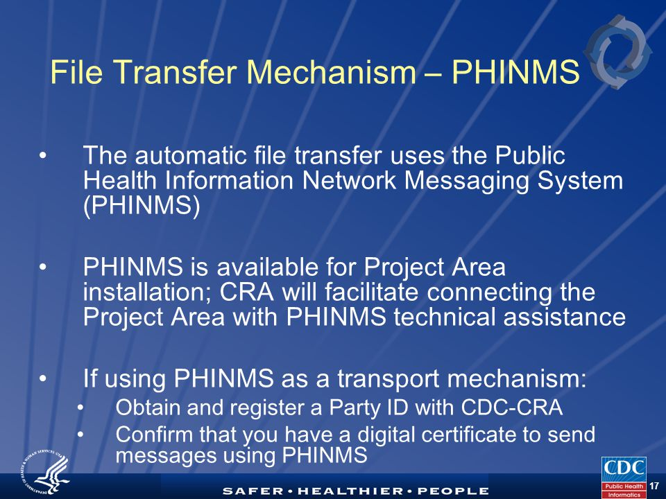 TM 17 File Transfer Mechanism – PHINMS The automatic file transfer uses the Public Health Information Network Messaging System (PHINMS) PHINMS is available for Project Area installation; CRA will facilitate connecting the Project Area with PHINMS technical assistance If using PHINMS as a transport mechanism: Obtain and register a Party ID with CDC-CRA Confirm that you have a digital certificate to send messages using PHINMS