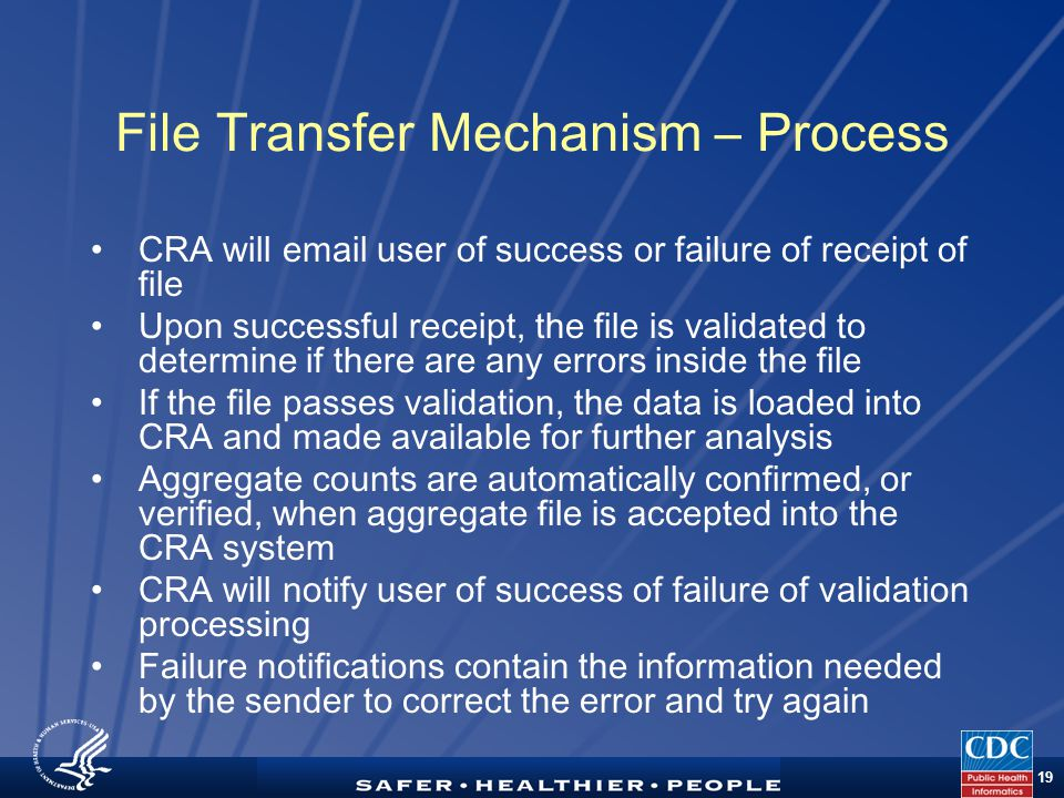 TM 19 File Transfer Mechanism – Process CRA will email user of success or failure of receipt of file Upon successful receipt, the file is validated to determine if there are any errors inside the file If the file passes validation, the data is loaded into CRA and made available for further analysis Aggregate counts are automatically confirmed, or verified, when aggregate file is accepted into the CRA system CRA will notify user of success of failure of validation processing Failure notifications contain the information needed by the sender to correct the error and try again
