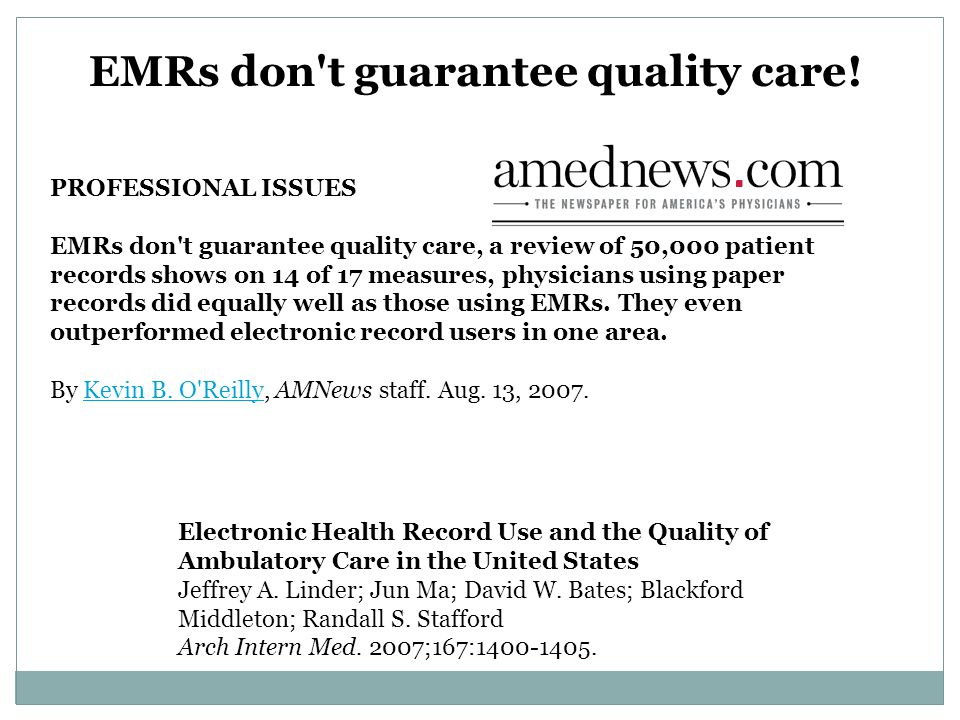 PROFESSIONAL ISSUES EMRs don t guarantee quality care, a review of 50,000 patient records shows on 14 of 17 measures, physicians using paper records did equally well as those using EMRs.