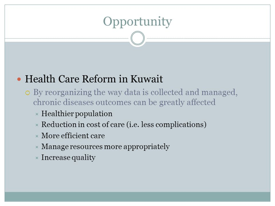 Opportunity Health Care Reform in Kuwait  By reorganizing the way data is collected and managed, chronic diseases outcomes can be greatly affected  Healthier population  Reduction in cost of care (i.e.