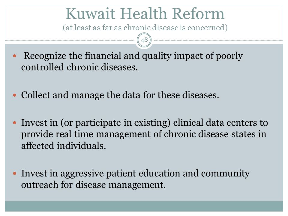 Kuwait Health Reform (at least as far as chronic disease is concerned) 48 Recognize the financial and quality impact of poorly controlled chronic diseases.