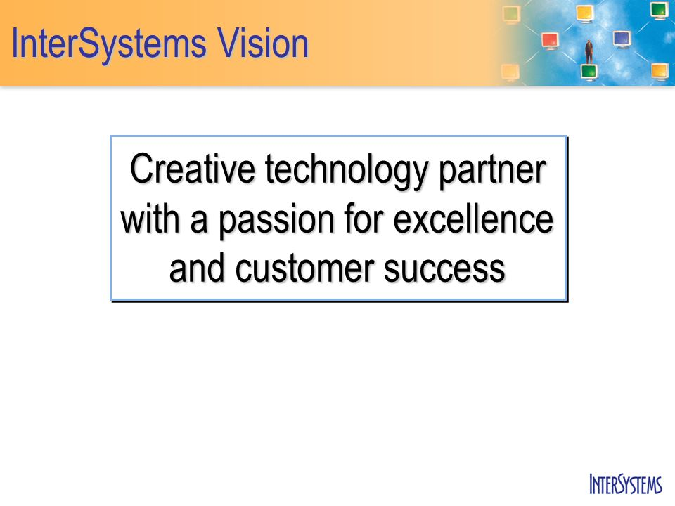 Creative technology partner with a passion for excellence and customer success InterSystems Vision