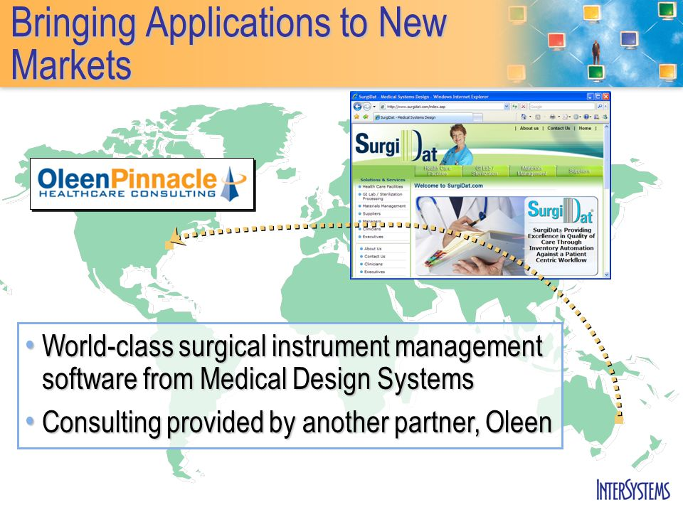 Bringing Applications to New Markets World-class surgical instrument management software from Medical Design Systems World-class surgical instrument management software from Medical Design Systems Consulting provided by another partner, Oleen Consulting provided by another partner, Oleen