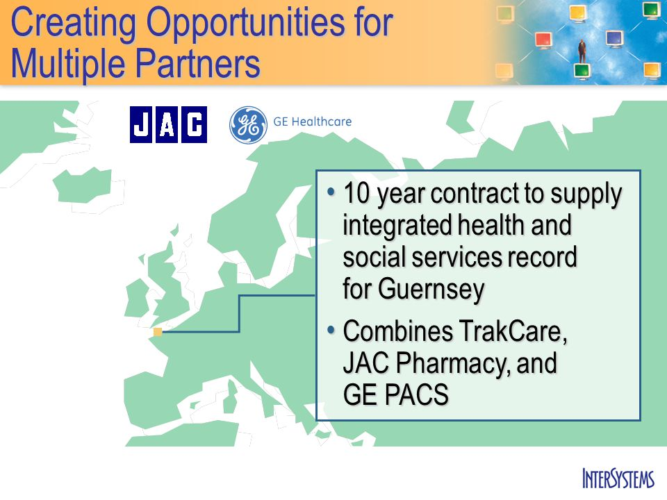 Creating Opportunities for Multiple Partners 10 year contract to supply integrated health and social services record for Guernsey 10 year contract to supply integrated health and social services record for Guernsey Combines TrakCare, JAC Pharmacy, and GE PACS Combines TrakCare, JAC Pharmacy, and GE PACS