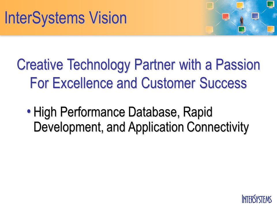 InterSystems Vision Creative Technology Partner with a Passion For Excellence and Customer Success High Performance Database, Rapid Development, and Application Connectivity High Performance Database, Rapid Development, and Application Connectivity