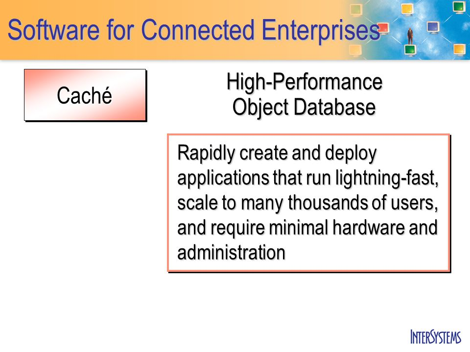 CachéCaché Software for Connected Enterprises High-Performance Object Database Rapidly create and deploy applications that run lightning-fast, scale to many thousands of users, and require minimal hardware and administration