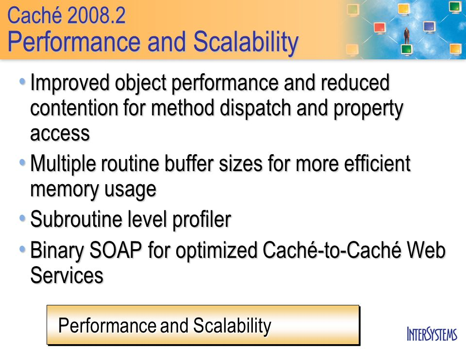 Caché Performance and Scalability Improved object performance and reduced contention for method dispatch and property access Improved object performance and reduced contention for method dispatch and property access Multiple routine buffer sizes for more efficient memory usage Multiple routine buffer sizes for more efficient memory usage Subroutine level profiler Subroutine level profiler Binary SOAP for optimized Caché-to-Caché Web Services Binary SOAP for optimized Caché-to-Caché Web Services Performance and Scalability