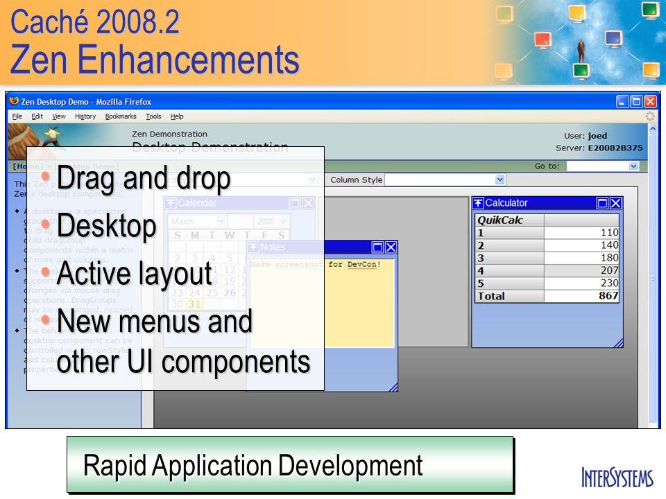 Caché 2008.2 Zen Enhancements Rapid Application Development Drag and drop Drag and drop Desktop Desktop Active layout Active layout New menus and othe
