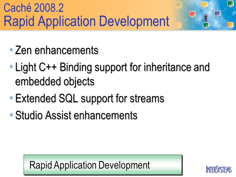 Rapid Application Development Caché Rapid Application Development Zen enhancements Zen enhancements Light C++ Binding support for inheritance and embedded objects Light C++ Binding support for inheritance and embedded objects Extended SQL support for streams Extended SQL support for streams Studio Assist enhancements Studio Assist enhancements