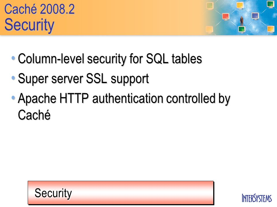 SecuritySecurity Caché 2008.2 Security Column-level security for SQL tables Column-level security for SQL tables Super server SSL support Super server SSL support Apache HTTP authentication controlled by Caché Apache HTTP authentication controlled by Caché