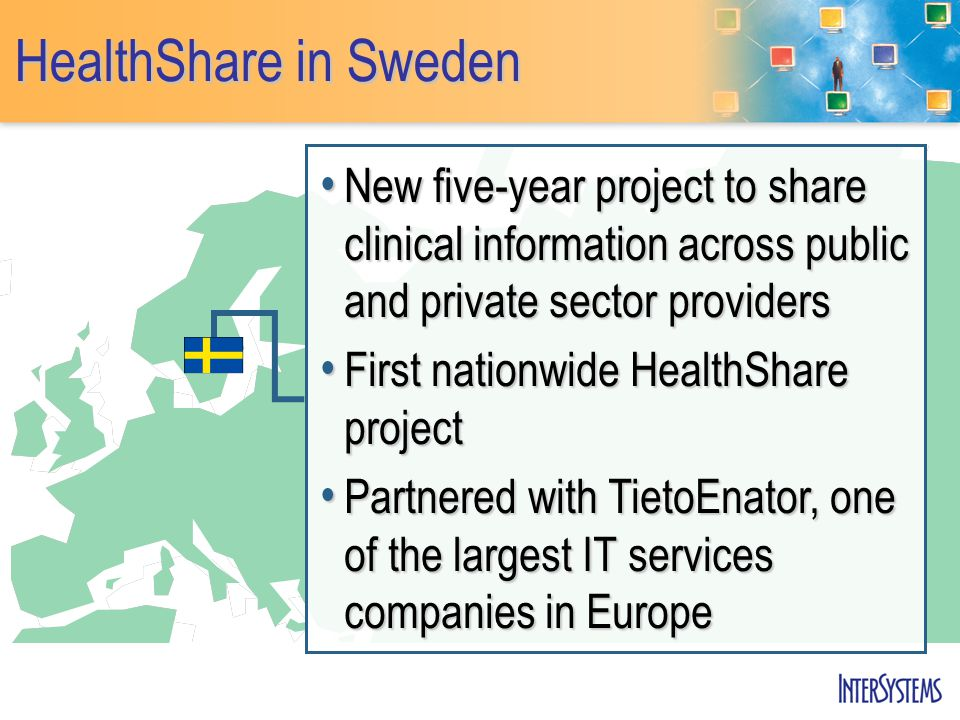 HealthShare in Sweden New five-year project to share clinical information across public and private sector providers New five-year project to share clinical information across public and private sector providers First nationwide HealthShare project First nationwide HealthShare project Partnered with TietoEnator, one of the largest IT services companies in Europe Partnered with TietoEnator, one of the largest IT services companies in Europe