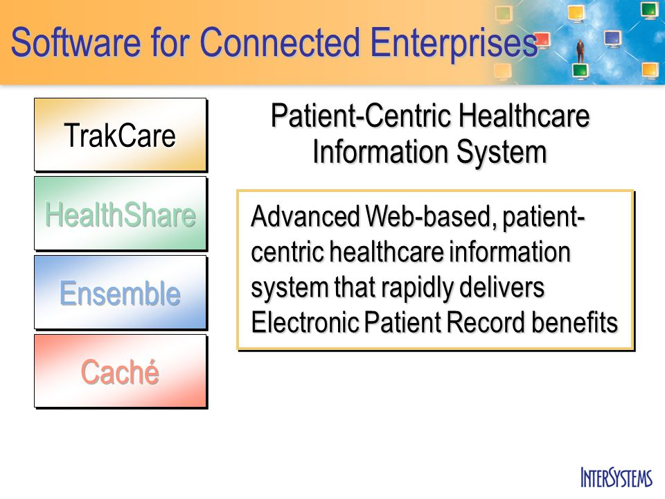 TrakCareTrakCare Software for Connected Enterprises Patient-Centric Healthcare Information System Advanced Web-based, patient- centric healthcare info