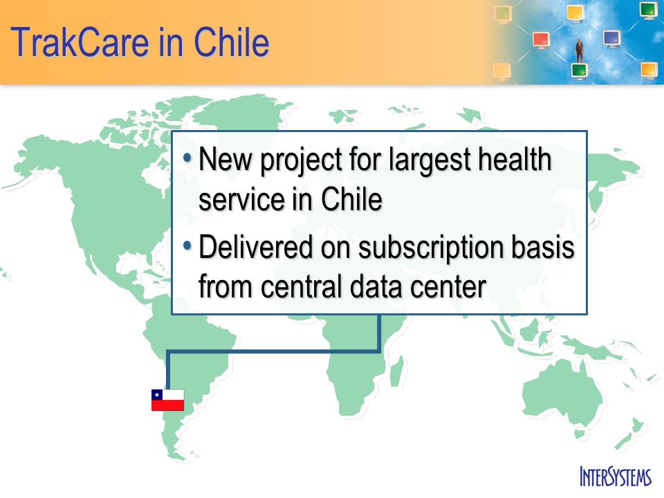 TrakCare in Chile New project for largest health service in Chile New project for largest health service in Chile Delivered on subscription basis from